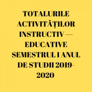 TOTALURILE ACTIVITĂȚILOR INSTRUCTIV — EDUCATIVE SEMESTRUL I ANUL DE STUDII 2019-2020